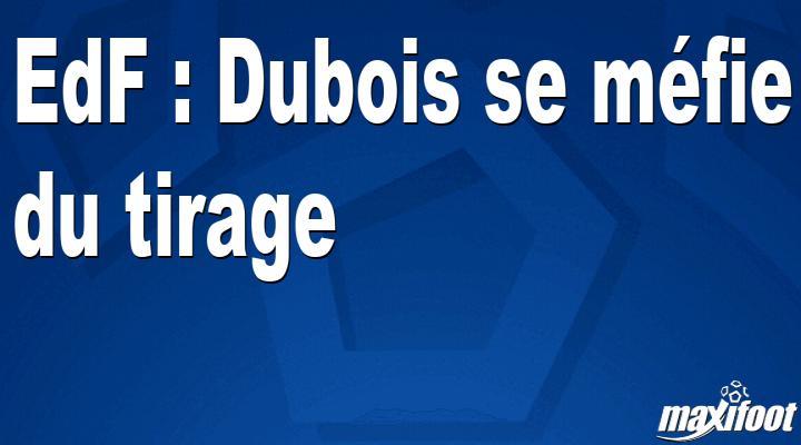 EdF : Dubois se méfie du tirage
