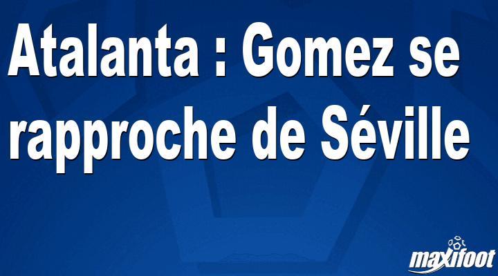 Mercato Atalanta : Gomez se rapproche de Séville