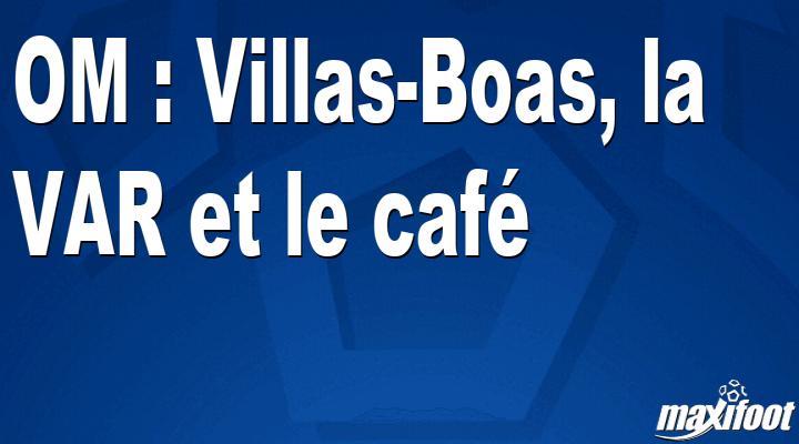 OM : Villas-Boas, la VAR et le café