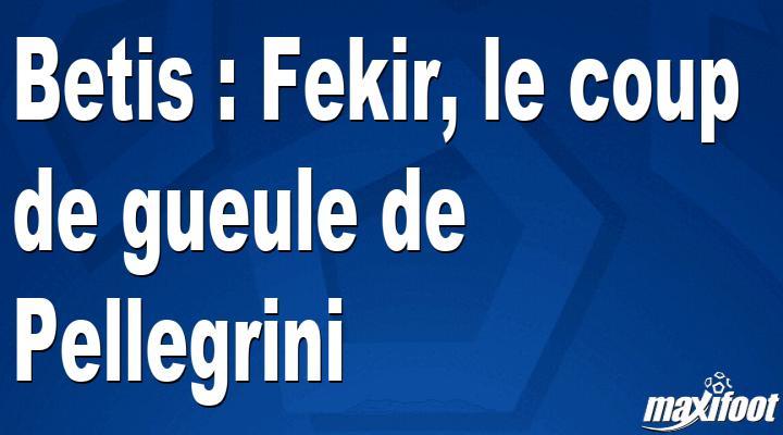 Betis : Fekir, le coup de gueule de Pellegrini - Maxifoot