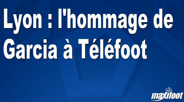 Lyon : l'hommage de Garcia à Téléfoot - Maxifoot