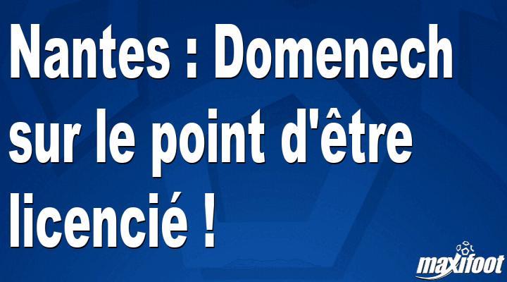 Nantes : Domenech sur le point d'être licencié ! - Maxifoot