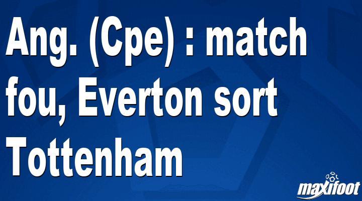 Ang. (Cpe) : match fou, Everton sort Tottenham - Maxifoot