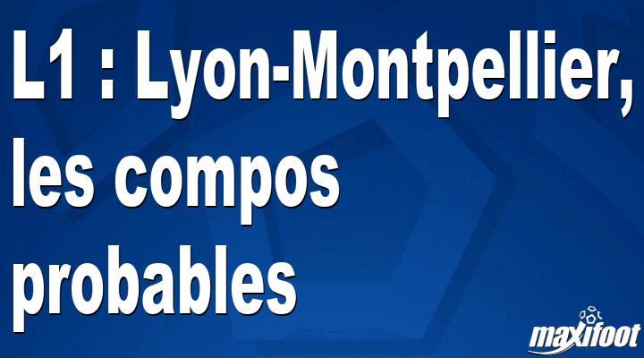 L1 : Lyon-Montpellier, les compos probables - Maxifoot