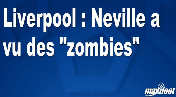 Liverpool : Neville a vu des zombies - Barça