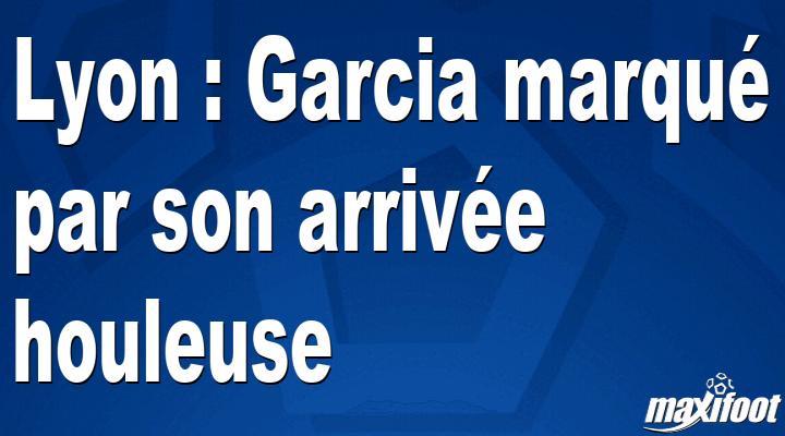 Lyon : Garcia marqué par son arrivée houleuse - Barça