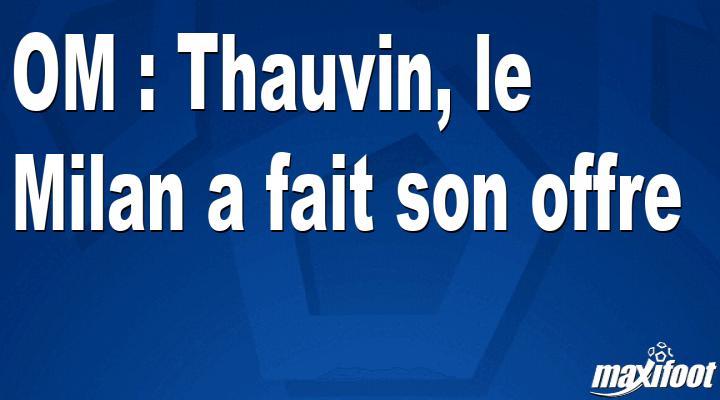 OM : Thauvin, le Milan a fait son offre - Barça