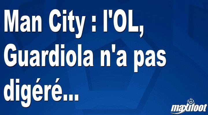 Man City : l'OL, Guardiola n'a pas digéré... - Barça