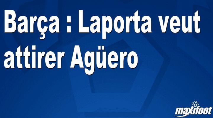 Barça : Laporta veut attirer Agüero - Barça