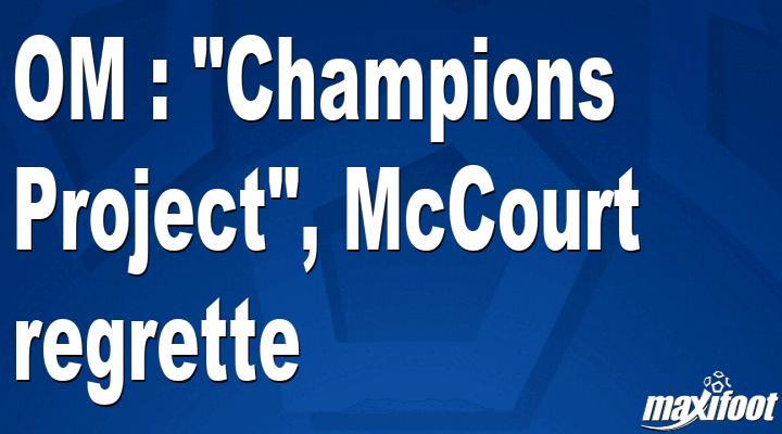 OM : Champions Project, McCourt regrette - Barça