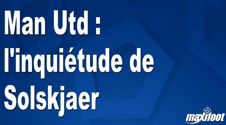 Man Utd : l'inquiétude de Solskjaer - Barça