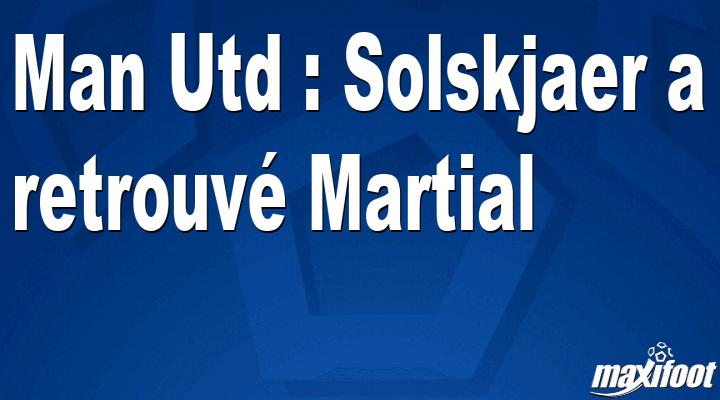 Man Utd : Solskjaer a retrouvé Martial - Maxifoot