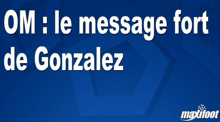 OM : le message fort de Gonzalez - Maxifoot