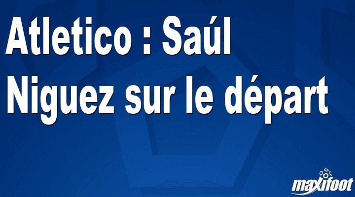 Mercato Atletico : Saúl Niguez sur le départ