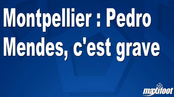 Montpellier : Pedro Mendes, c'est grave