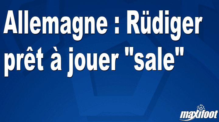 """Allemagne : Rüdiger prêt à jouer """"sale"""""""