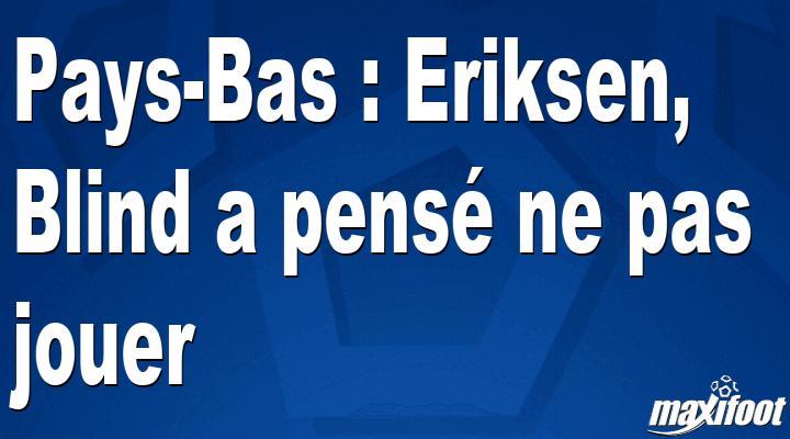 Pays-Bas : Eriksen, Blind a pensé ne pas jouer