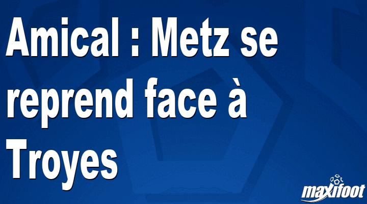 Amical : Metz se reprend face à Troyes