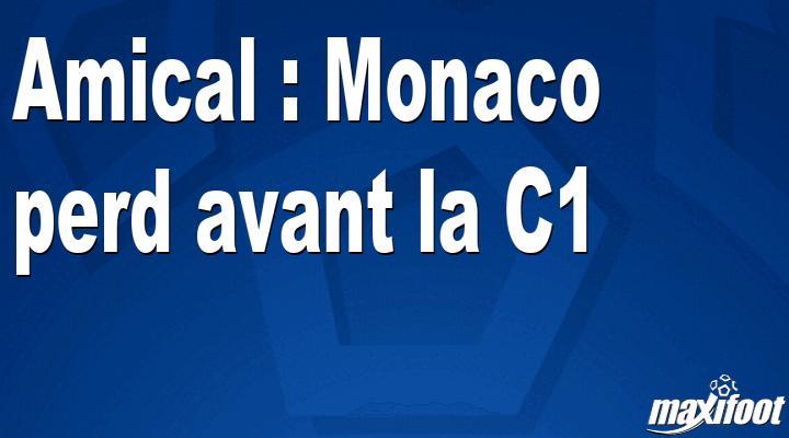 Amical : Monaco perd avant la C1