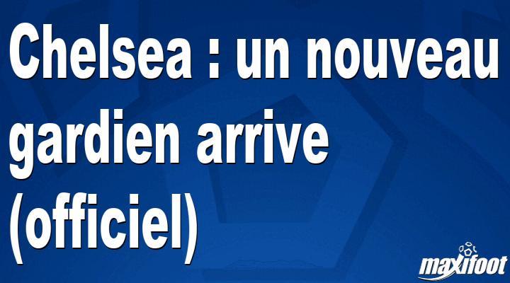 Mercato Chelsea : un nouveau gardien arrive (officiel)
