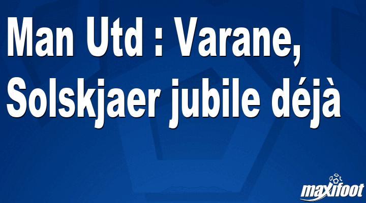 Man Utd : Varane, Solskjaer jubile déjà