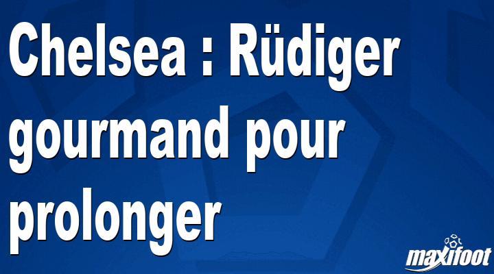 Mercato Chelsea : Rüdiger gourmand pour prolonger