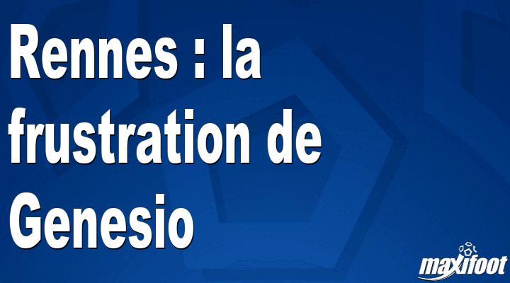 Rennes : la frustration de Genesio