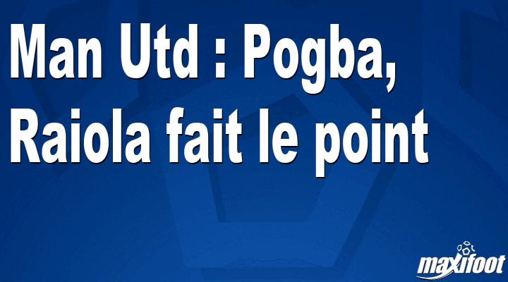 Man Utd : Pogba, Raiola fait le point