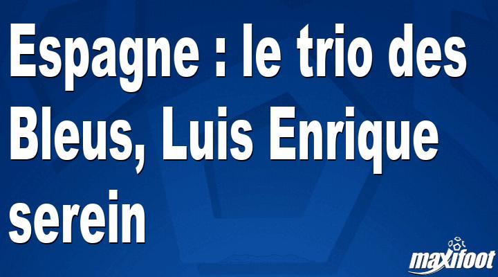 Espagne : le trio des Bleus, Luis Enrique serein thumbnail